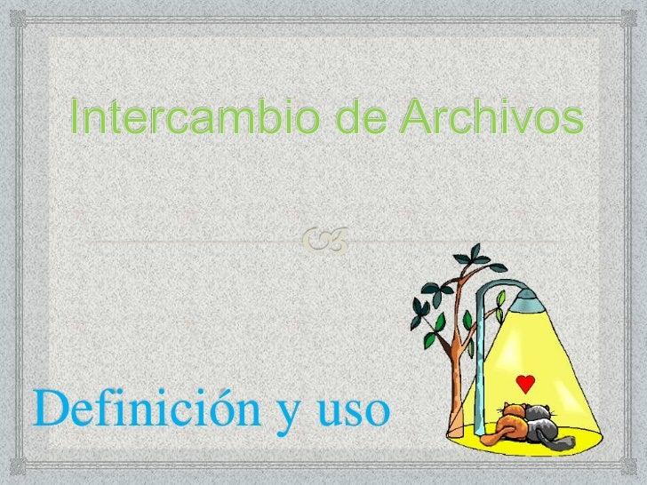 Intercambio de Archivos<br />Definición y uso<br />
