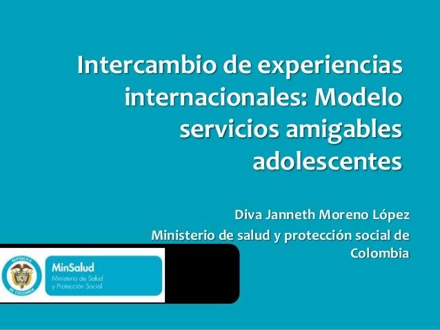 Diva Janneth Moreno López Ministerio de salud y protección social de Colombia Intercambio de experiencias internacionales:...