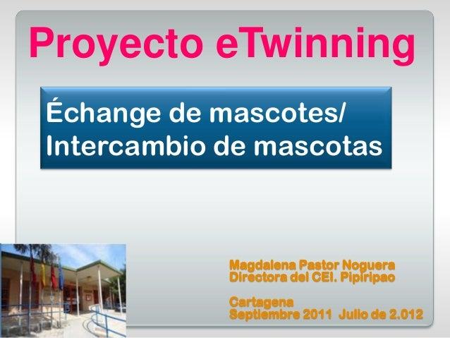 Proyecto eTwinningÉchange de mascotes/Intercambio de mascotas            Magdalena Pastor Noguera            Directora del...