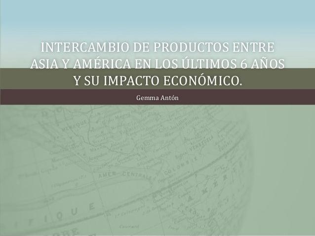INTERCAMBIO DE PRODUCTOS ENTREASIA Y AMÉRICA EN LOS ÚLTIMOS 6 AÑOS       Y SU IMPACTO ECONÓMICO.               Gemma Antón