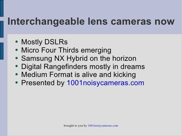 Interchangeable lens cameras now  ●   Mostly DSLRs  ●   Micro Four Thirds emerging  ●   Samsung NX Hybrid on the horizon  ...