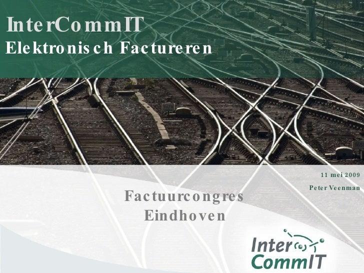 InterCommIT 11 mei 2009 Peter Veenman Elektronisch Factureren Factuurcongres Eindhoven