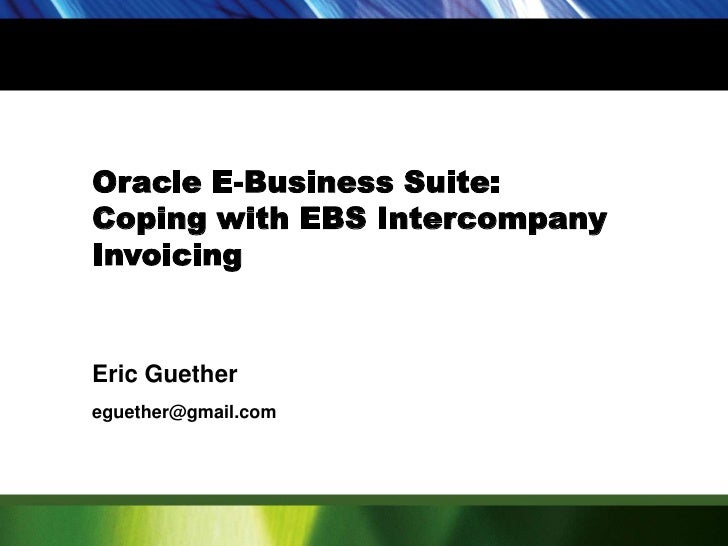 Oracle E-Business Suite:<br />Coping with EBS Intercompany Invoicing<br />Eric Guether<br />eguether@gmail.com<br />