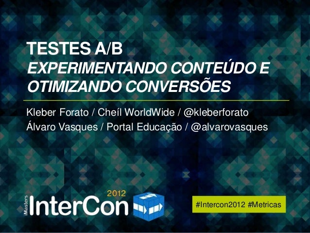 #Intercon2012 #MetricasTESTES A/BEXPERIMENTANDO CONTEÚDO EOTIMIZANDO CONVERSÕESKleber Forato / Cheíl WorldWide / @kleberfo...