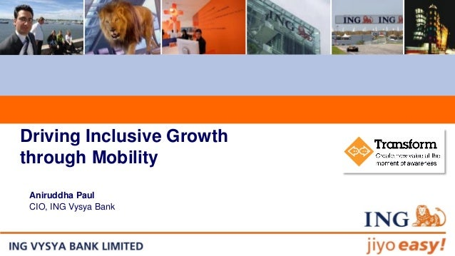 Driving Inclusive Growth through Mobility Aniruddha Paul CIO, ING Vysya Bank