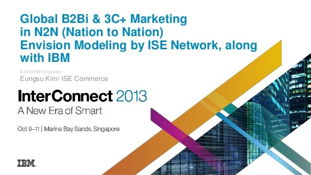 Global B2Bi & 3C+ Marketing in N2N (Nation to Nation) Envision Modeling by ISE Network, along with IBM © 2013 IBM Corporat...