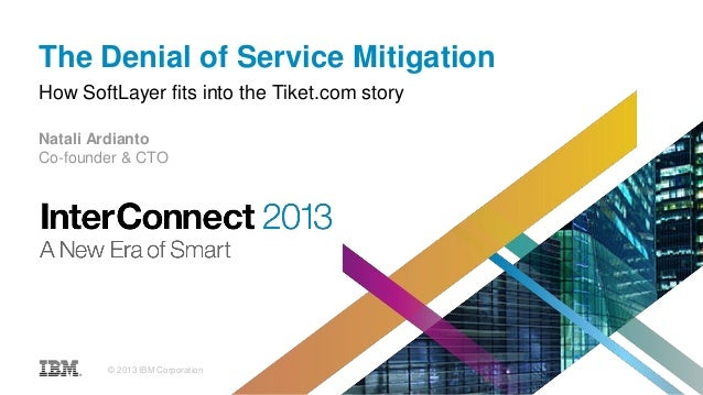 The Denial of Service Mitigation How SoftLayer fits into the Tiket.com story Natali Ardianto Co-founder & CTO © 2013 IBM C...