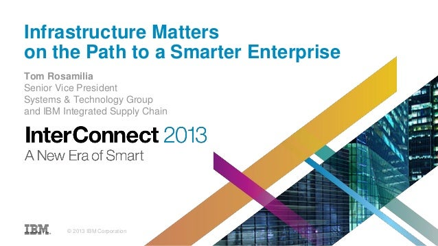 Infrastructure Matters on the Path to a Smarter Enterprise Tom Rosamilia Senior Vice President Systems & Technology Group ...