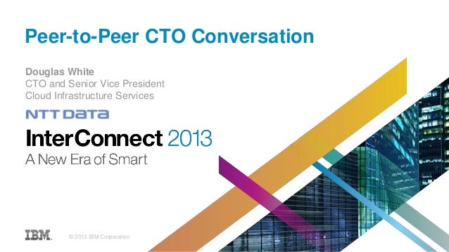 Peer-to-Peer CTO Conversation Douglas White CTO and Senior Vice President Cloud Infrastructure Services © 2013 IBM Corpora...