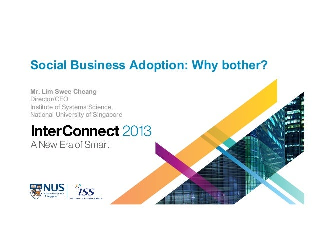 Social Business Adoption: Why bother? Mr. Lim Swee Cheang Director/CEO Institute of Systems Science, National University o...