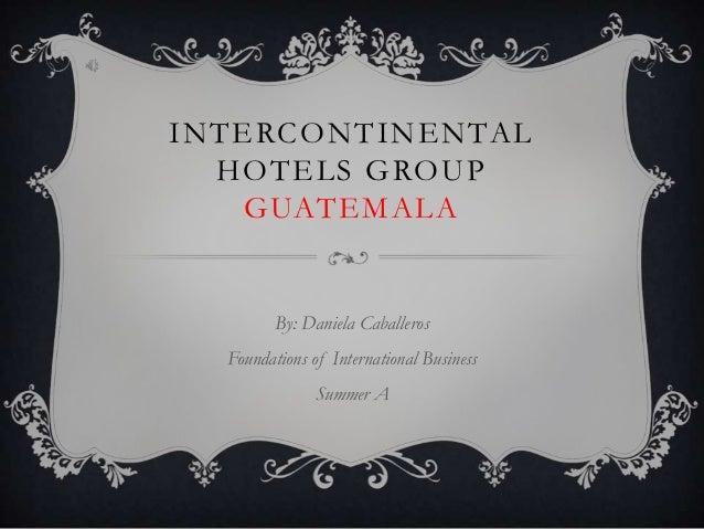 INTERCONTINENTAL  HOTELS GROUP   GUATEMALA         By: Daniela Caballeros  Foundations of International Business          ...