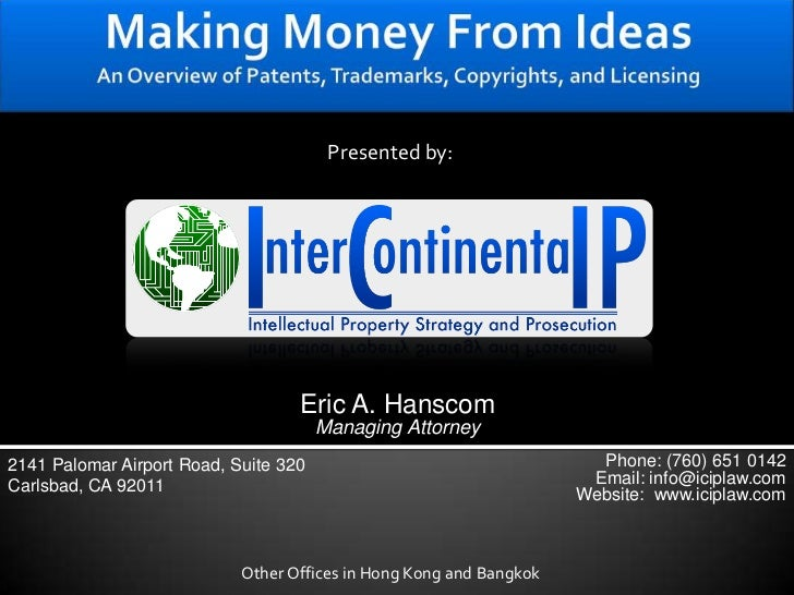 Making Money From IdeasAn Overview of Patents, Trademarks, Copyrights, and Licensing<br />Presented by:<br />Eric A. Hansc...
