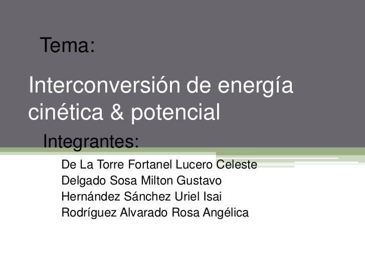 Tema:<br />Interconversión de energía cinética & potencial<br />Integrantes:<br />De La Torre Fortanel Lucero Celeste<br /...