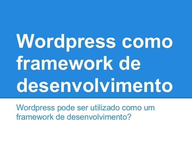 Wordpress como framework de desenvolvimento Wordpress pode ser utilizado como um framework de desenvolvimento?