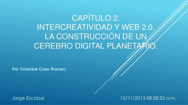 CAPÍTULO 2. INTERCREATIVIDAD Y WEB 2.0. LA CONSTRUCCIÓN DE UN CEREBRO DIGITAL PLANETARIO. Por Cristóbal Cobo Romaní  Jorge...