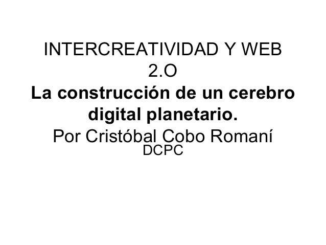 INTERCREATIVIDAD Y WEB 2.O La construcción de un cerebro digital planetario. Por Cristóbal Cobo Romaní DCPC