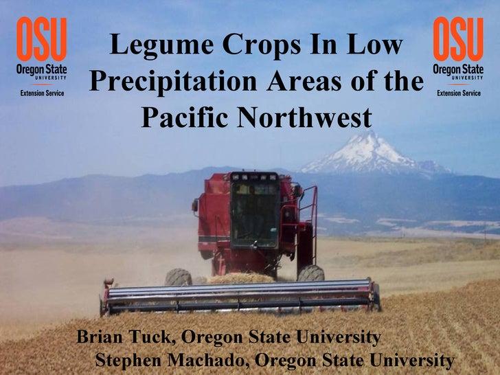 Legume Crops In Low Precipitation Areas of the Pacific Northwest Brian Tuck, Oregon State University  Stephen Machado, Ore...