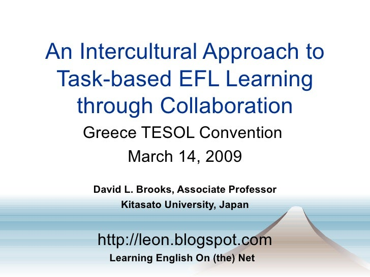 An Intercultural Approach to Task-based EFL Learning through Collaboration Greece TESOL Convention  March 14, 2009 David L...