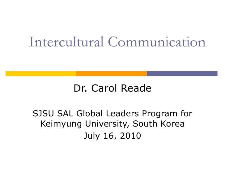 Intercultural Communication Dr. Carol Reade SJSU SAL Global Leaders Program for Keimyung University, South Korea July 16, ...