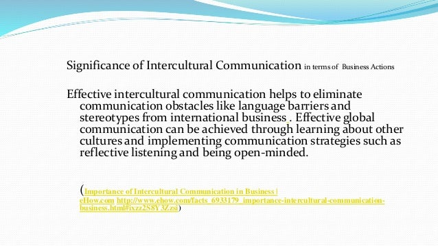 intercultural business communication The ability to communicate, negotiate and effectively work with people from other cultures is vital to international business intercultural communication looks at how people from different cultures understand one another and work together efficiently.