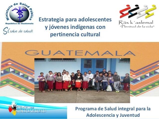 Estrategia para adolescentes y jóvenes indígenas con pertinencia cultural Programa de Salud integral para la Adolescencia ...