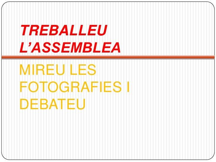 TREBALLEU L'ASSEMBLEA<br />MIREU LES FOTOGRAFIES I DEBATEU <br />
