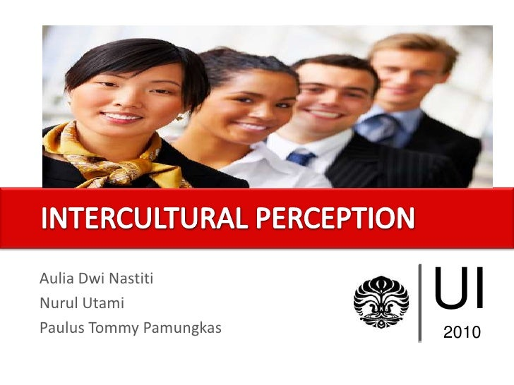 UI<br />2010<br />INTERCULTURAL PERCEPTION<br />AuliaDwiNastiti<br />NurulUtami<br />Paulus Tommy Pamungkas<br />