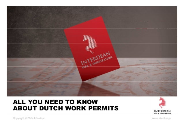 Copyright © 2014 Interdean We make it easy ALL YOU NEED TO KNOW ABOUT DUTCH WORK PERMITS