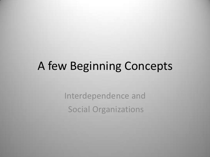 A few Beginning Concepts    Interdependence and     Social Organizations