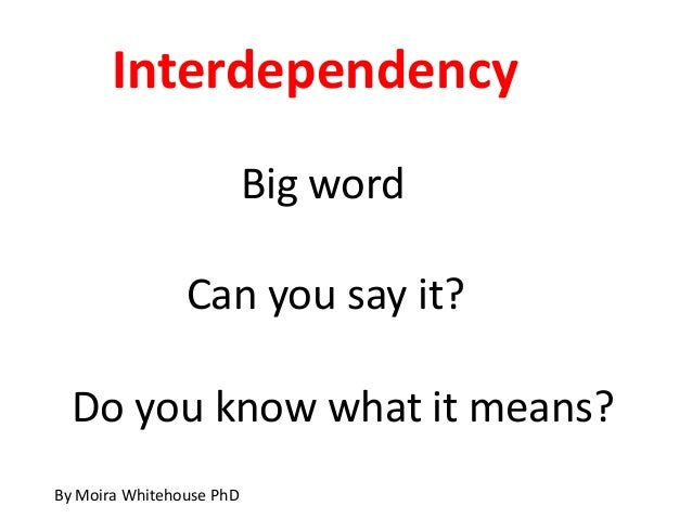 Interdependency                          Big word                Can you say it?  Do you know what it means?By Moira White...