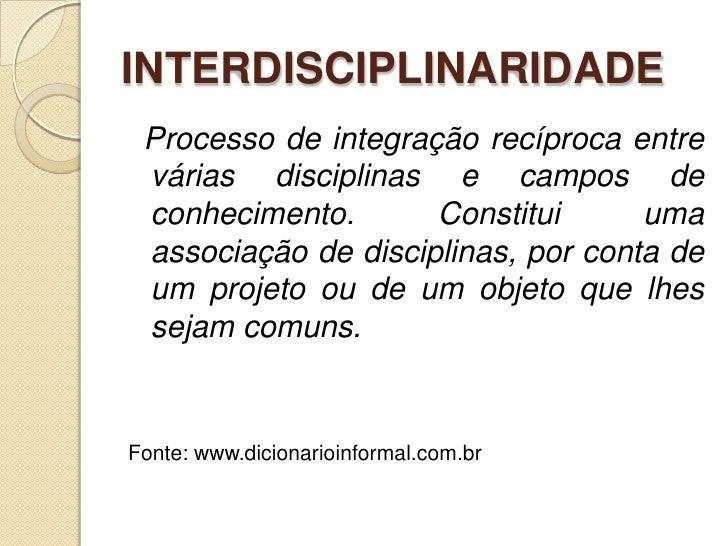 INTERDISCIPLINARIDADE<br />Processo de integração recíproca entre várias disciplinas e campos de conhecimento. Constitui u...