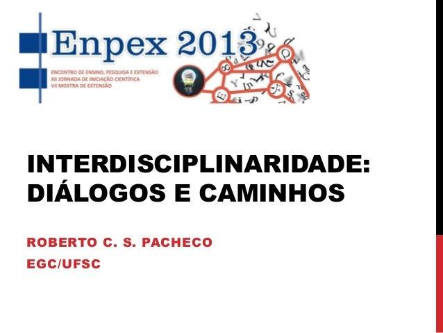 INTERDISCIPLINARIDADE: DIÁLOGOS E CAMINHOS ROBERTO C. S. PACHECO EGC/UFSC