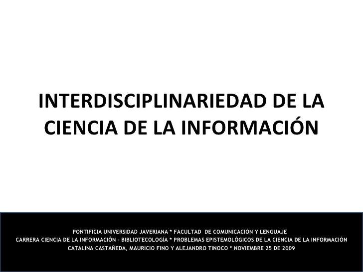 INTERDISCIPLINARIEDAD DE LA CIENCIA DE LA INFORMACIÓN PONTIFICIA UNIVERSIDAD JAVERIANA * FACULTAD  DE COMUNICACIÓN Y LENGU...