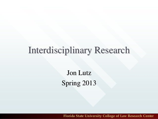 Interdisciplinary Research         Jon Lutz        Spring 2013         Florida State University College of Law Research Ce...