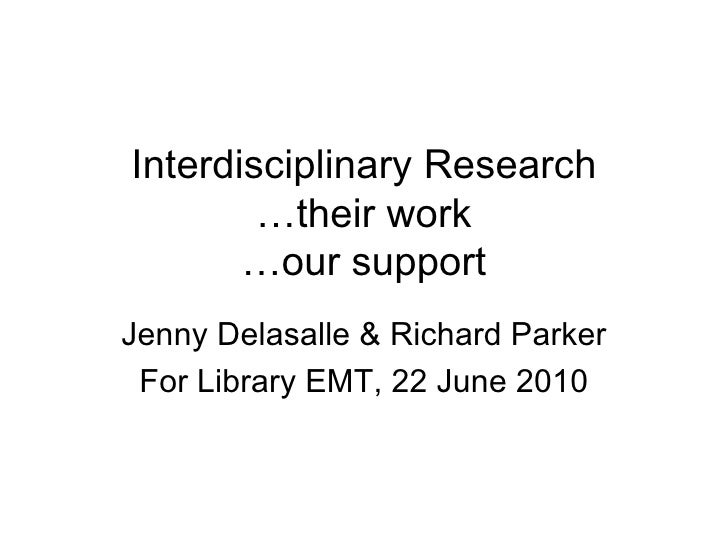 Interdisciplinary Research …their work …our support Jenny Delasalle & Richard Parker For Library EMT, 22 June 2010