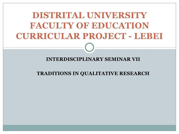 INTERDISCIPLINARY SEMINAR VII TRADITIONS IN QUALITATIVE RESEARCH DISTRITAL UNIVERSITY FACULTY OF EDUCATION CURRICULAR PROJ...