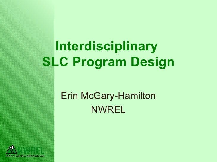 Interdisciplinary  SLC Program Design Erin McGary-Hamilton NWREL