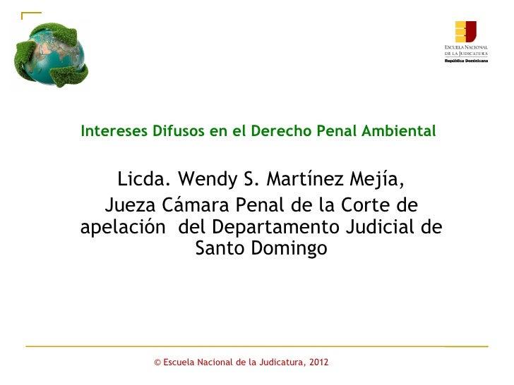 Intereses Difusos en el Derecho Penal Ambiental    Licda. Wendy S. Martínez Mejía,  Jueza Cámara Penal de la Corte deapela...