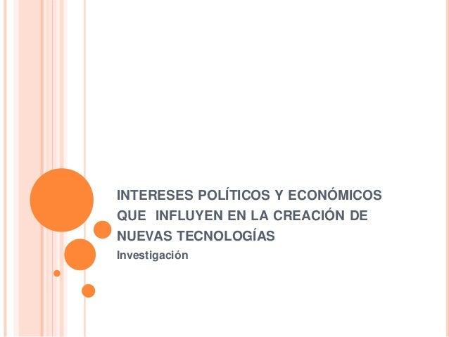 INTERESES POLÍTICOS Y ECONÓMICOS QUE INFLUYEN EN LA CREACIÓN DE NUEVAS TECNOLOGÍAS Investigación