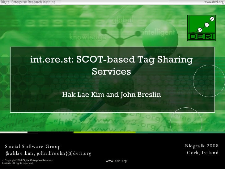int.ere.st: SCOT-based Tag Sharing Services Hak Lae Kim and John Breslin Blogtalk 2008 Cork, Ireland Social Software Group...