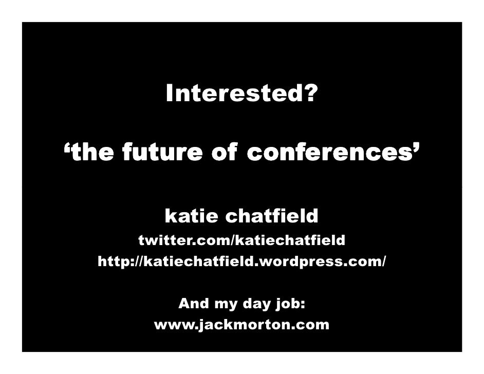 Interested?  'the future of conferences'            katie chatfield         twitter.com/katiechatfield   http://katiechatf...