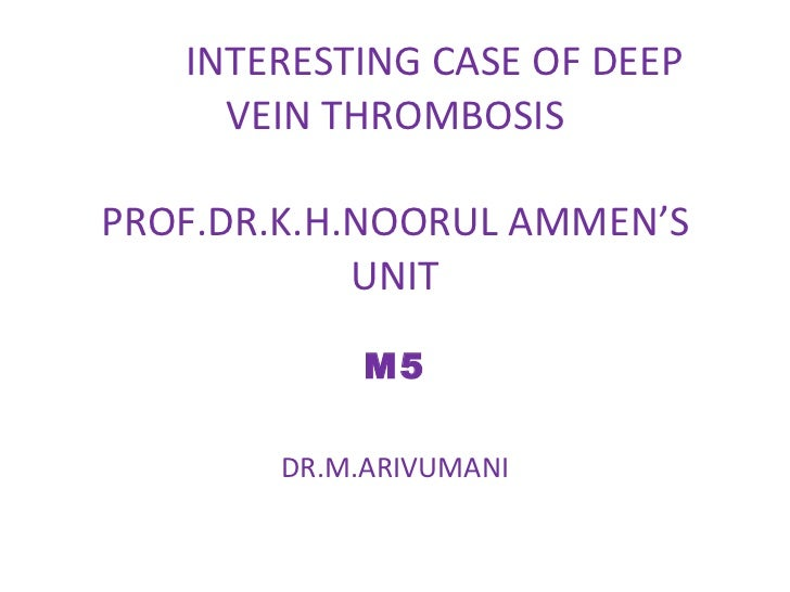 INTERESTING CASE OF DEEP VEIN THROMBOSIS PROF.DR.K.H.NOORUL AMMEN'S UNIT M5 DR.M.ARIVUMANI