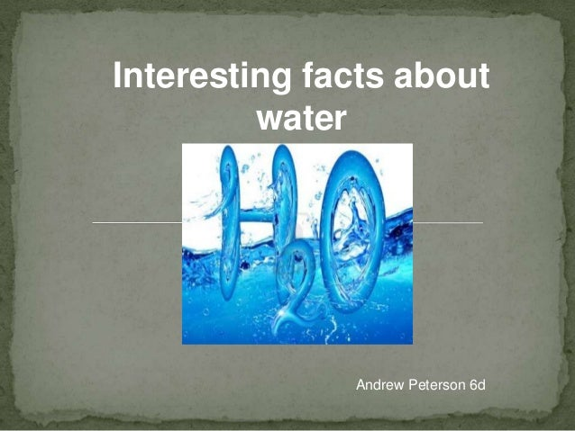 Interesting facts about water  Andrew Peterson 6d
