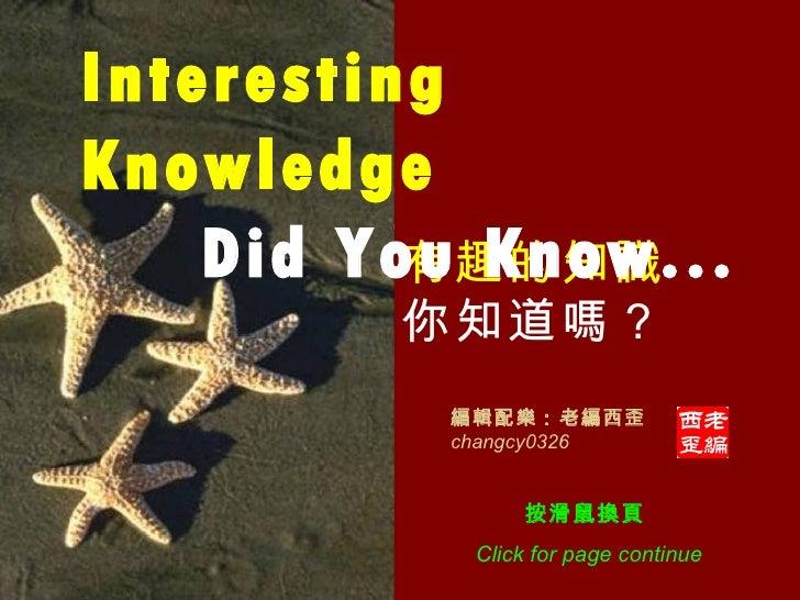 有趣的知識 你知道嗎? Interesting Knowledge   Did You Know... 編輯配樂:老編西歪 changcy0326 按滑鼠換頁  Click for page continue