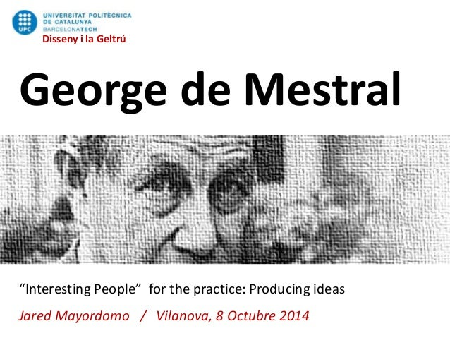 """Disseny i la Geltrú  Disseny i la Geltrú  George de Mestral  """"Interesting People"""" for the practice: Producing ideas  Jared..."""