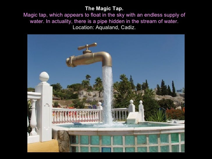 The Magic Tap.Magic tap, which appears to float in the sky with an endless supply of  water. In actuality, there is a pipe...
