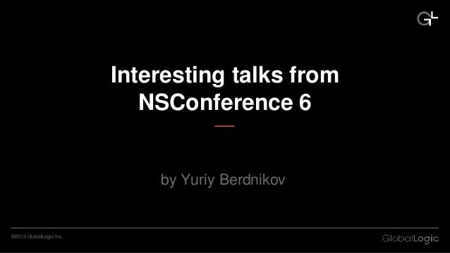 CONFIDENTIAL©2013 GlobalLogic Inc. Interesting talks from NSConference 6 by Yuriy Berdnikov