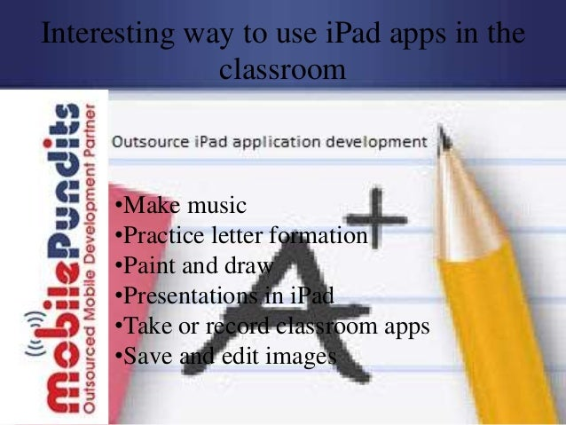 Interesting way to use iPad apps in the              classroom     •Make music     •Practice letter formation     •Paint a...