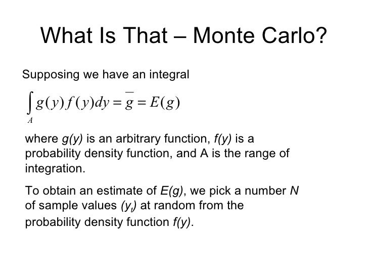What Is That – Monte Carlo? <ul><li>Supposing we have an integral </li></ul>where  g(y)  is an arbitrary function,  f(y)  ...