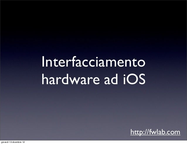 Interfacciamento                         hardware ad iOS                                      http://fwlab.comgiovedì 13 d...